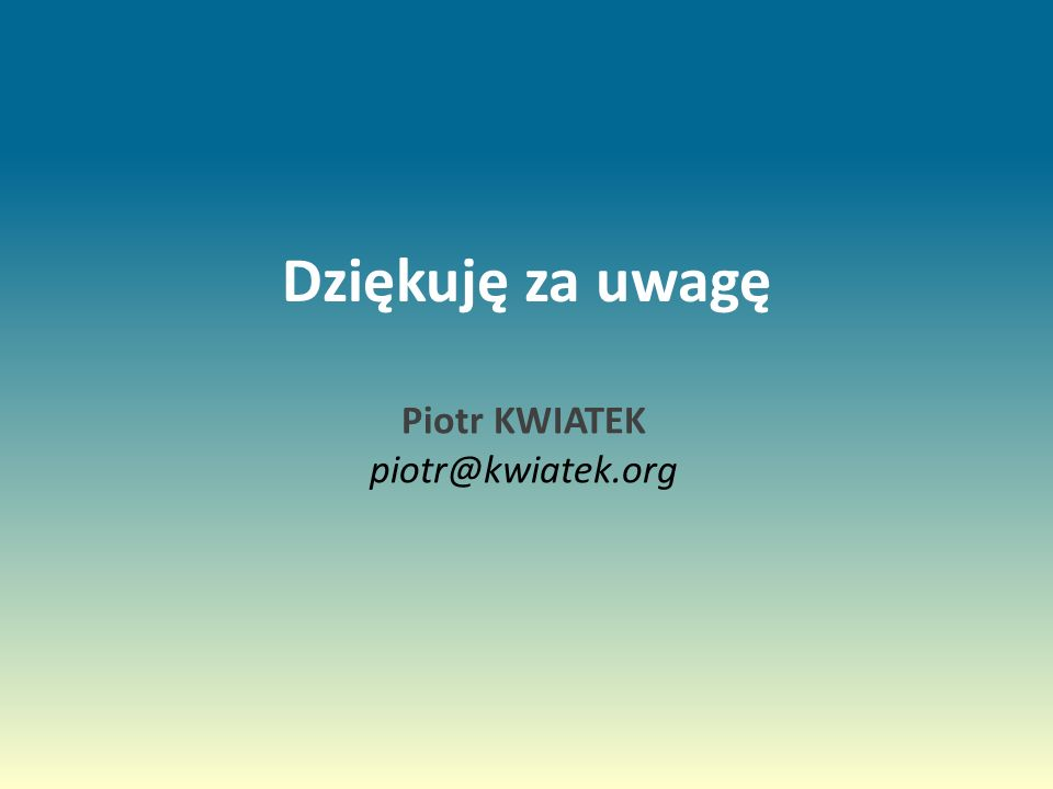 Dziękuję za uwagę Piotr KWIATEK piotr@kwiatek.org