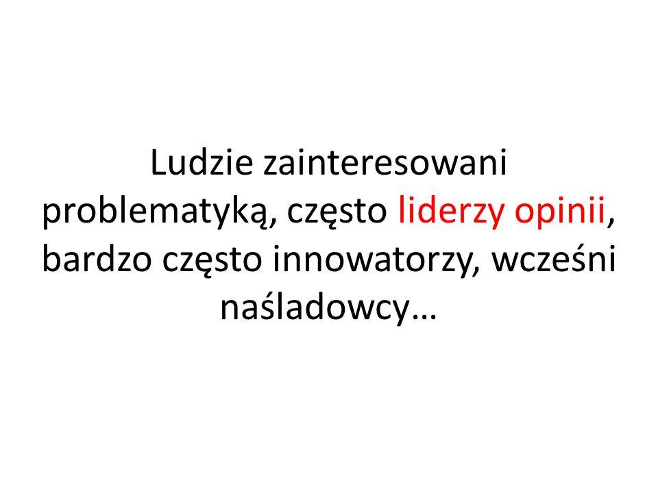 Ludzie zainteresowani problematyką, często liderzy opinii, bardzo często innowatorzy, wcześni naśladowcy…