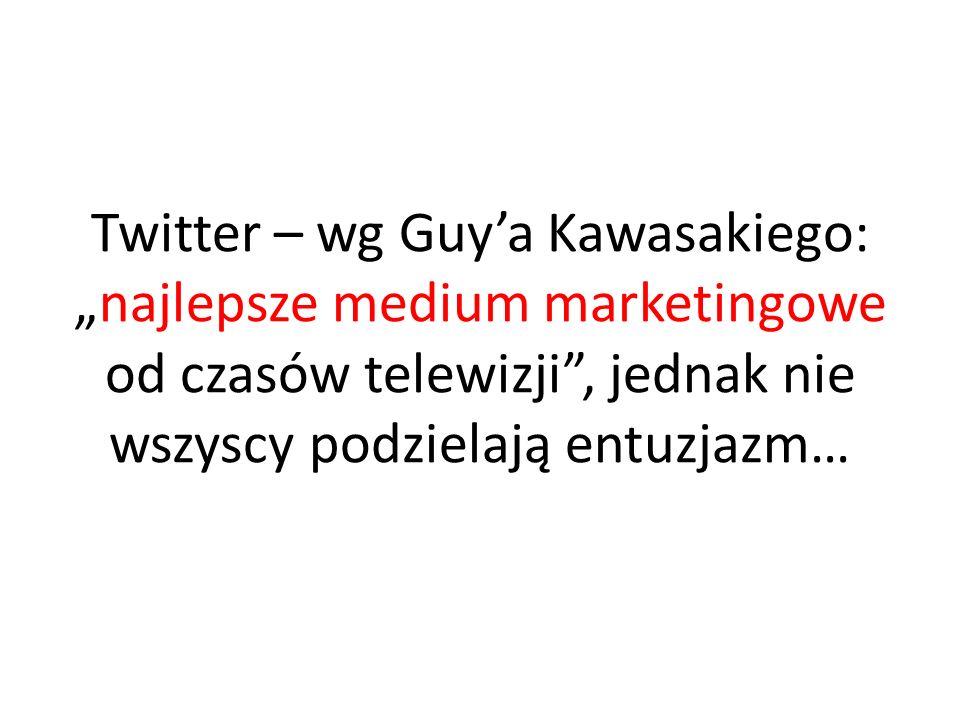 Twitter – wg Guya Kawasakiego:najlepsze medium marketingowe od czasów telewizji, jednak nie wszyscy podzielają entuzjazm…