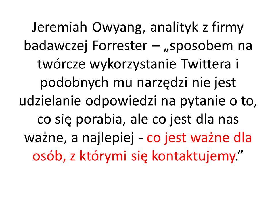 Jeremiah Owyang, analityk z firmy badawczej Forrester – sposobem na twórcze wykorzystanie Twittera i podobnych mu narzędzi nie jest udzielanie odpowiedzi na pytanie o to, co się porabia, ale co jest dla nas ważne, a najlepiej - co jest ważne dla osób, z którymi się kontaktujemy.