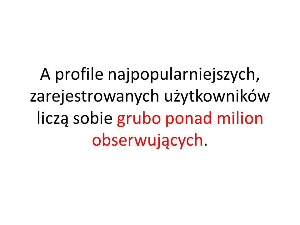A profile najpopularniejszych, zarejestrowanych użytkowników liczą sobie grubo ponad milion obserwujących.