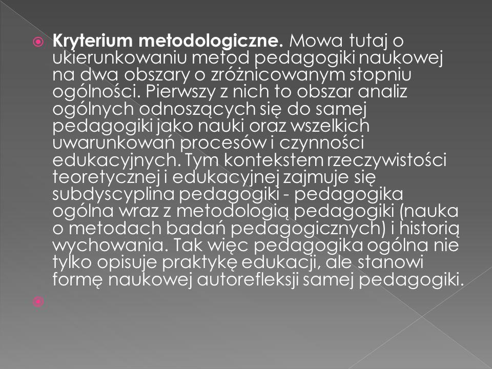 Kryterium metodologiczne. Mowa tutaj o ukierunkowaniu metod pedagogiki naukowej na dwa obszary o zróżnicowanym stopniu ogólności. Pierwszy z nich to o
