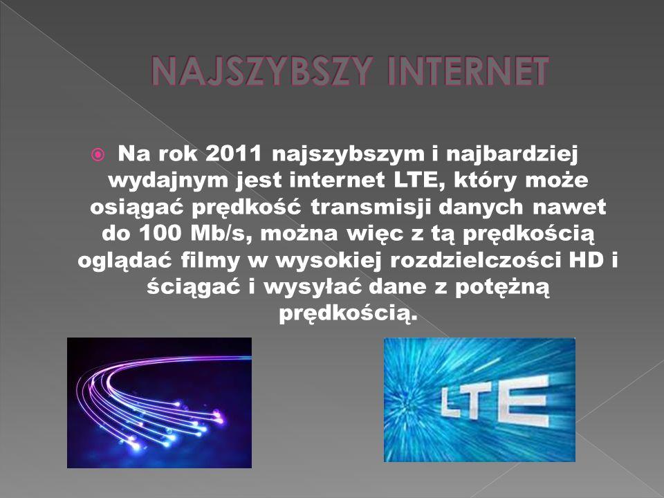 Na rok 2011 najszybszym i najbardziej wydajnym jest internet LTE, który może osiągać prędkość transmisji danych nawet do 100 Mb/s, można więc z tą prędkością oglądać filmy w wysokiej rozdzielczości HD i ściągać i wysyłać dane z potężną prędkością.