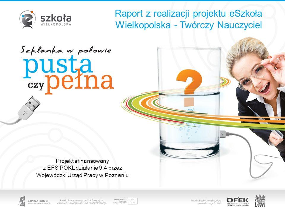 Raport z realizacji projektu eSzkoła Wielkopolska - Twórczy Nauczyciel Projekt sfinansowany z EFS POKL działanie 9.4 przez Wojewódzki Urząd Pracy w Po