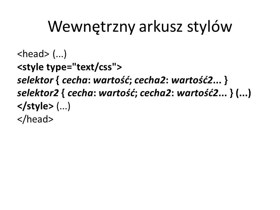 Wewnętrzny arkusz stylów (...) selektor { cecha: wartość; cecha2: wartość2... } selektor2 { cecha: wartość; cecha2: wartość2... } (...) (...)