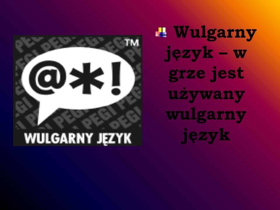 Wulgarny język – w grze jest używany wulgarny język