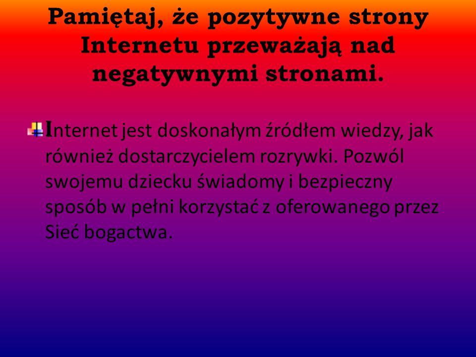 Pamiętaj, że pozytywne strony Internetu przeważają nad negatywnymi stronami.