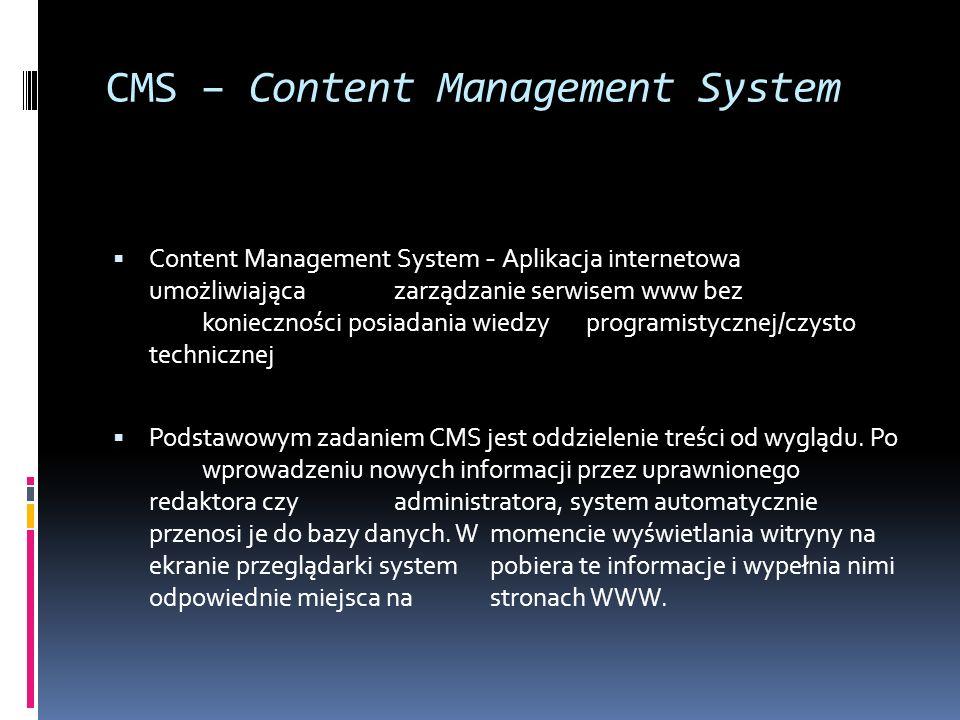 CMS – Content Management System Content Management System - Aplikacja internetowa umożliwiająca zarządzanie serwisem www bez konieczności posiadania w