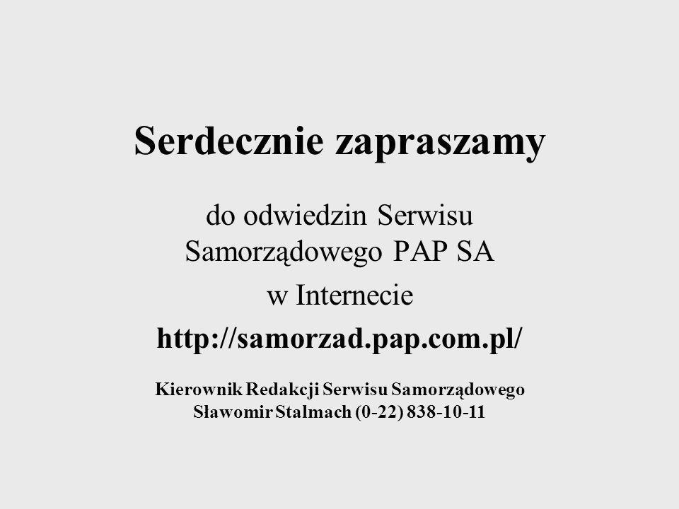 Serdecznie zapraszamy do odwiedzin Serwisu Samorządowego PAP SA w Internecie http://samorzad.pap.com.pl/ Kierownik Redakcji Serwisu Samorządowego Sław