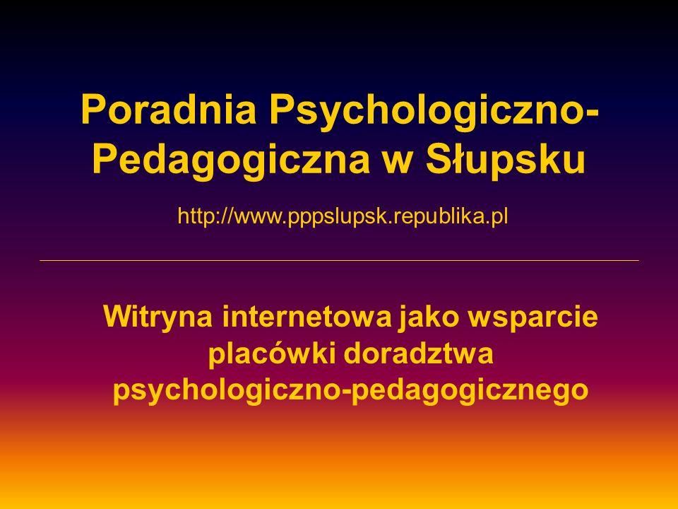 Poradnia Psychologiczno- Pedagogiczna w Słupsku Witryna internetowa jako wsparcie placówki doradztwa psychologiczno-pedagogicznego http://www.pppslupsk.republika.pl