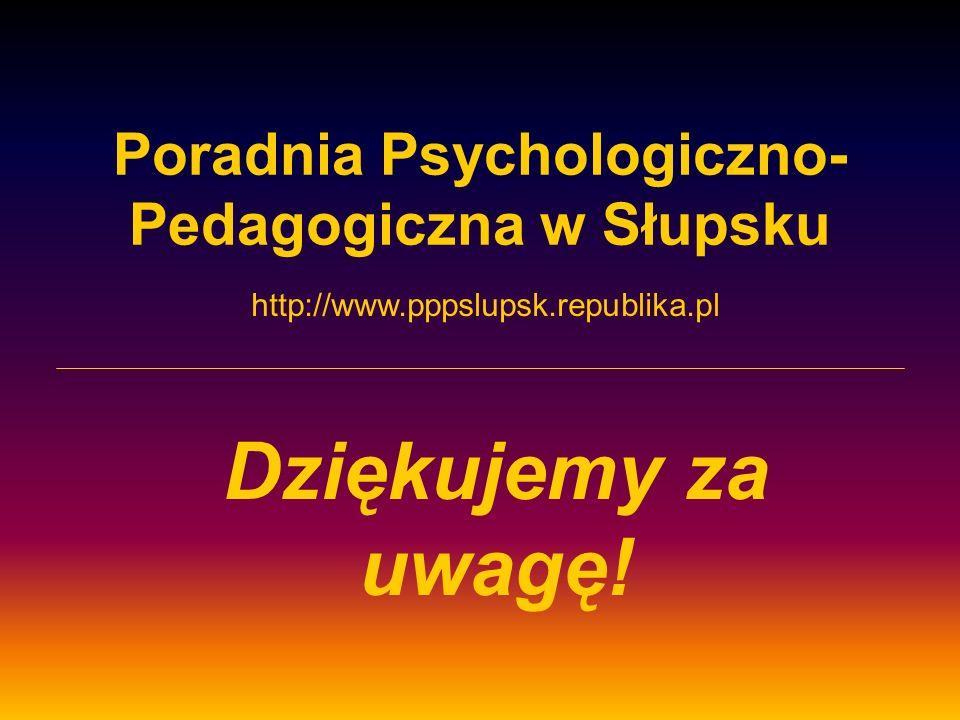 Poradnia Psychologiczno- Pedagogiczna w Słupsku Dziękujemy za uwagę! http://www.pppslupsk.republika.pl