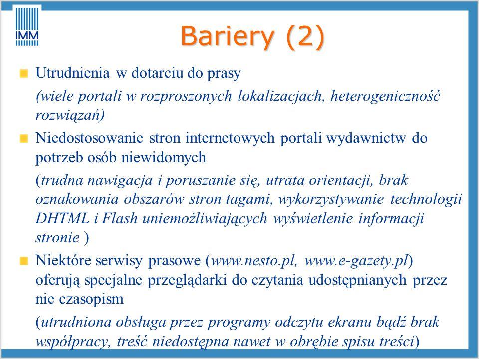 Bariery (3) Niekompletne wydania (e-gazeta zawiera 60-70% treści drukowanej lub spis treści i 2- 3 artykuły ) Funkcja mowy niedostosowana do potrzeb osób niewidomych (dodatek do e-wydania, ale bez cech potrzebnych niewidomym) Skanowanie materiałów drukowanych i poddawanie ich obróbce przy pomocy narzędzi optycznego rozpoznawania znaków (operacja mało efektywna, technologia niedoskonała, liczne błędy rozpoznania, utrudnione czytanie) Pomoc lektora (nie zawsze dostępny + utrata samodzielności)
