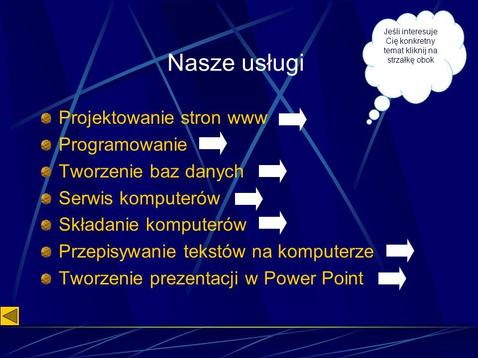 Nasze usługi Projektowanie stron www Programowanie Tworzenie baz danych Serwis komputerów Składanie komputerów Przepisywanie tekstów na komputerze Tworzenie prezentacji w Power Point Jeśli interesuje Cię konkretny temat kliknij na strzałkę obok