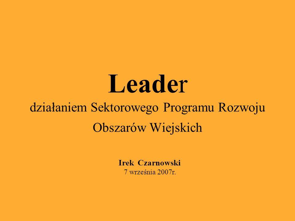 Leader działaniem Sektorowego Programu Rozwoju Obszarów Wiejskich Irek Czarnowski 7 września 2007r.