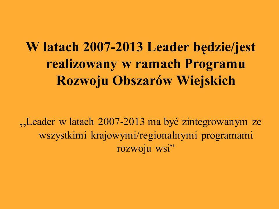 W latach 2007-2013 Leader będzie/jest realizowany w ramach Programu Rozwoju Obszarów Wiejskich Leader w latach 2007-2013 ma być zintegrowanym ze wszystkimi krajowymi/regionalnymi programami rozwoju wsi