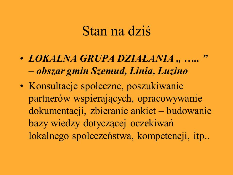 Stan na dziś LOKALNA GRUPA DZIAŁANIA ….. – obszar gmin Szemud, Linia, Luzino Konsultacje społeczne, poszukiwanie partnerów wspierających, opracowywani
