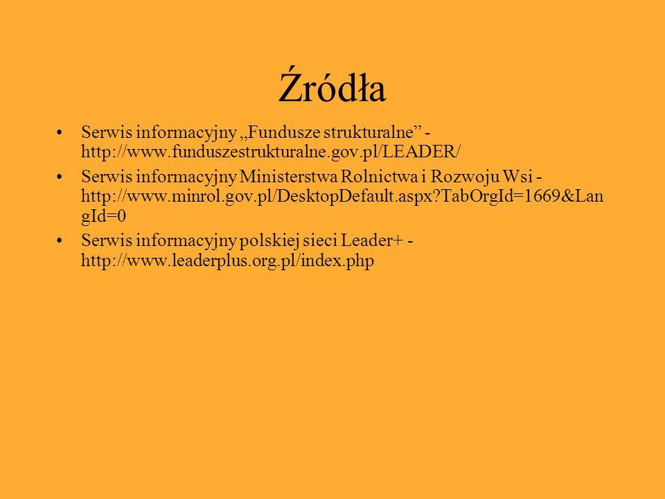 Źródła Serwis informacyjny Fundusze strukturalne - http://www.funduszestrukturalne.gov.pl/LEADER/ Serwis informacyjny Ministerstwa Rolnictwa i Rozwoju Wsi - http://www.minrol.gov.pl/DesktopDefault.aspx?TabOrgId=1669&Lan gId=0 Serwis informacyjny polskiej sieci Leader+ - http://www.leaderplus.org.pl/index.php