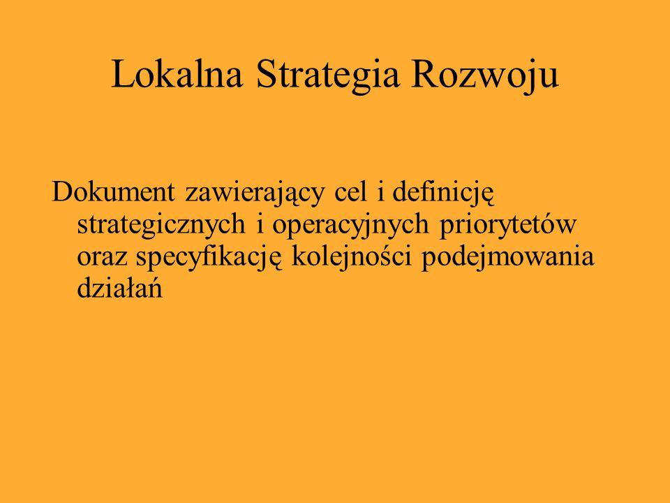Lokalna Strategia Rozwoju Dokument zawierający cel i definicję strategicznych i operacyjnych priorytetów oraz specyfikację kolejności podejmowania działań