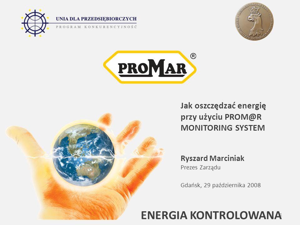 ENERGIA KONTROLOWANA Jak oszczędzać energię przy użyciu PROM@R MONITORING SYSTEM Ryszard Marciniak Prezes Zarządu Gdańsk, 29 października 2008 1