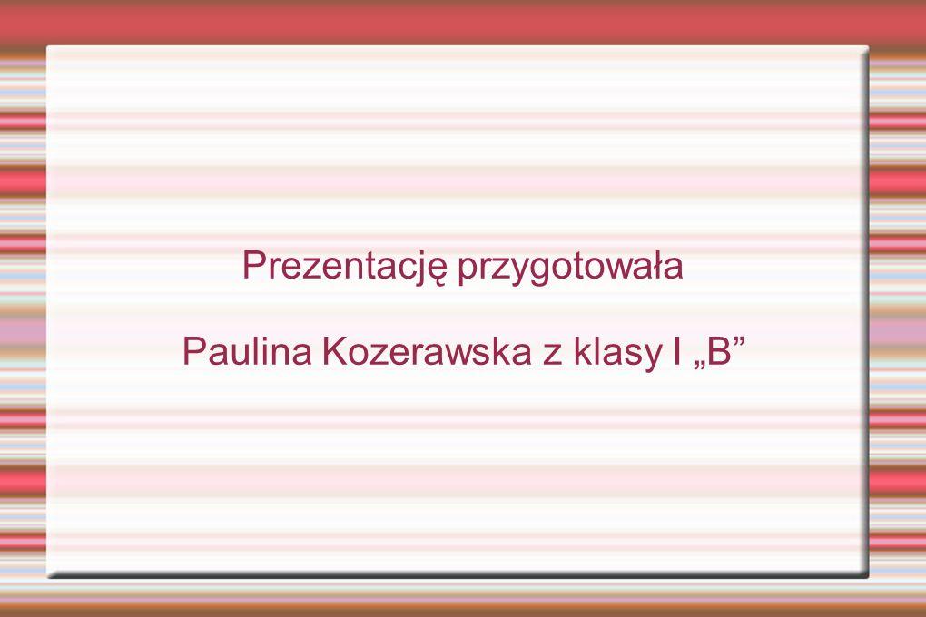 Prezentację przygotowała Paulina Kozerawska z klasy I B