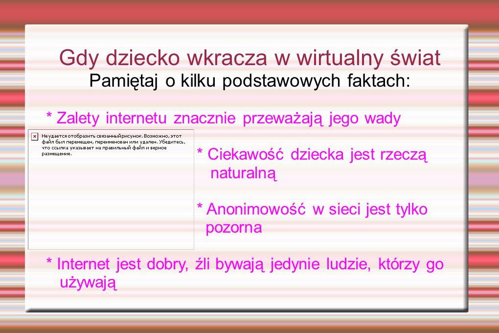Gdy dziecko wkracza w wirtualny świat Pamiętaj o kilku podstawowych faktach: * Zalety internetu znacznie przeważają jego wady * Ciekawość dziecka jest rzeczą naturalną * Anonimowość w sieci jest tylko pozorna * Internet jest dobry, źli bywają jedynie ludzie, którzy go używają