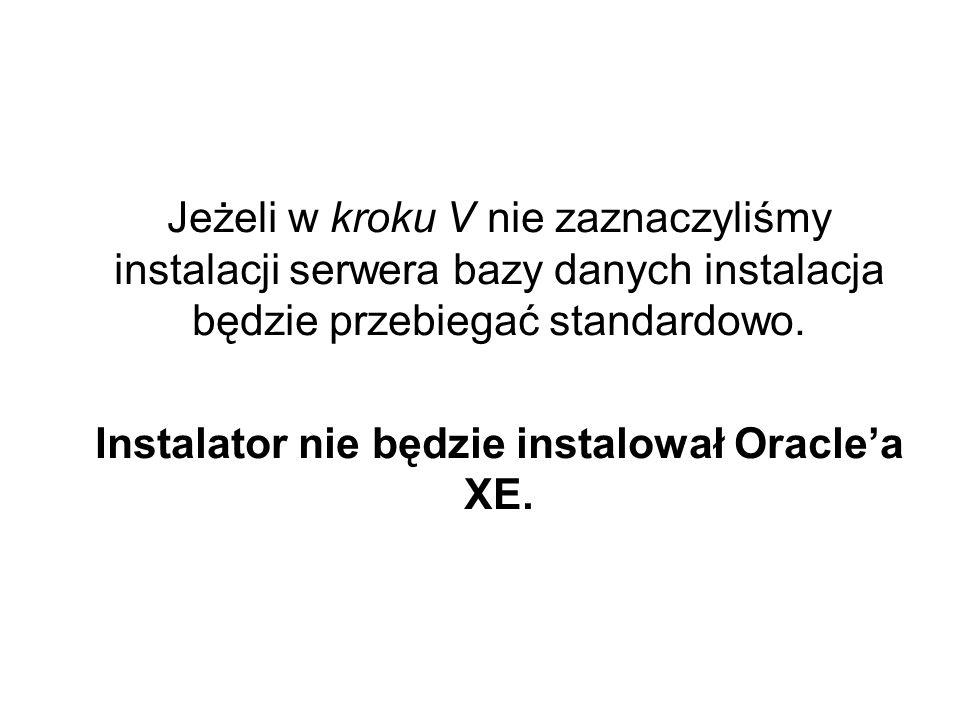 Jeżeli w kroku V nie zaznaczyliśmy instalacji serwera bazy danych instalacja będzie przebiegać standardowo. Instalator nie będzie instalował Oraclea X