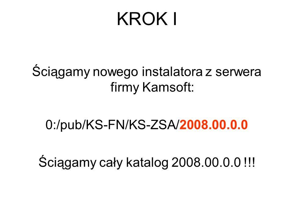 KROK I Ściągamy nowego instalatora z serwera firmy Kamsoft: 0:/pub/KS-FN/KS-ZSA/2008.00.0.0 Ściągamy cały katalog 2008.00.0.0 !!!