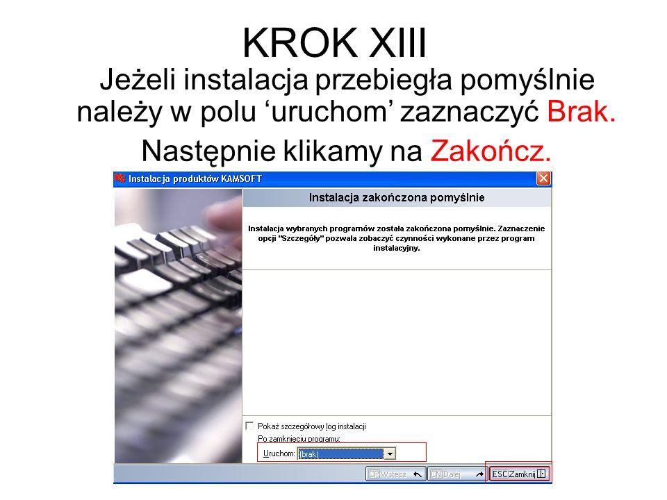 KROK XIII Jeżeli instalacja przebiegła pomyślnie należy w polu uruchom zaznaczyć Brak. Następnie klikamy na Zakończ.