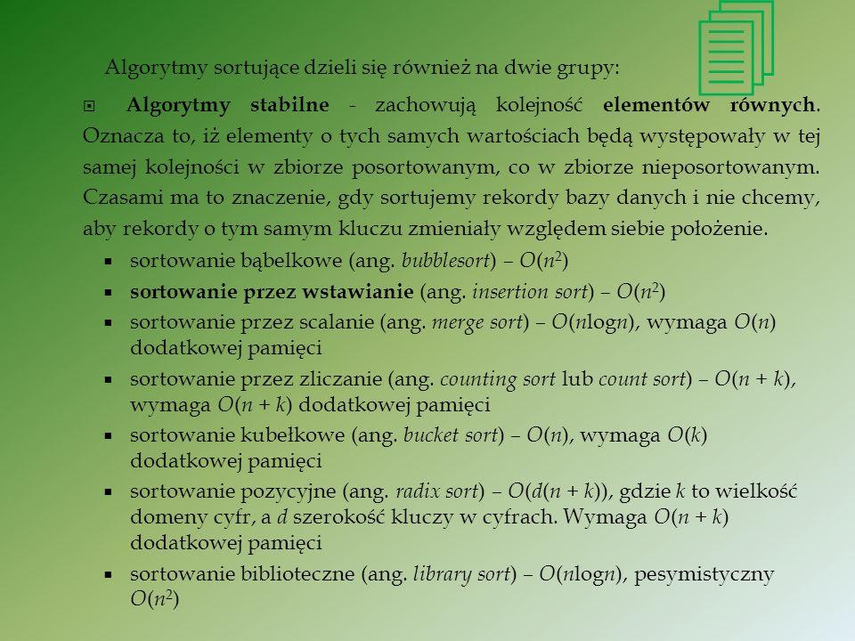 Algorytmy sortujące dzieli się również na dwie grupy: Algorytmy stabilne - zachowują kolejność elementów równych. Oznacza to, iż elementy o tych samyc