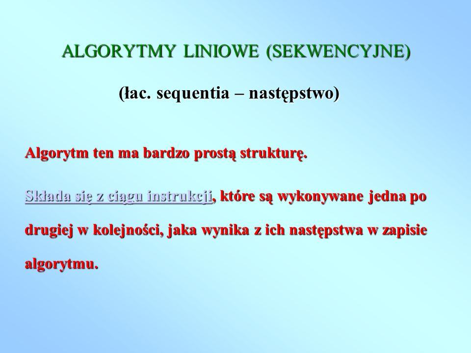 ALGORYTMY LINIOWE (SEKWENCYJNE) (łac. sequentia – następstwo) Algorytm ten ma bardzo prostą strukturę. Składa się z ciągu instrukcjiSkłada się z ciągu