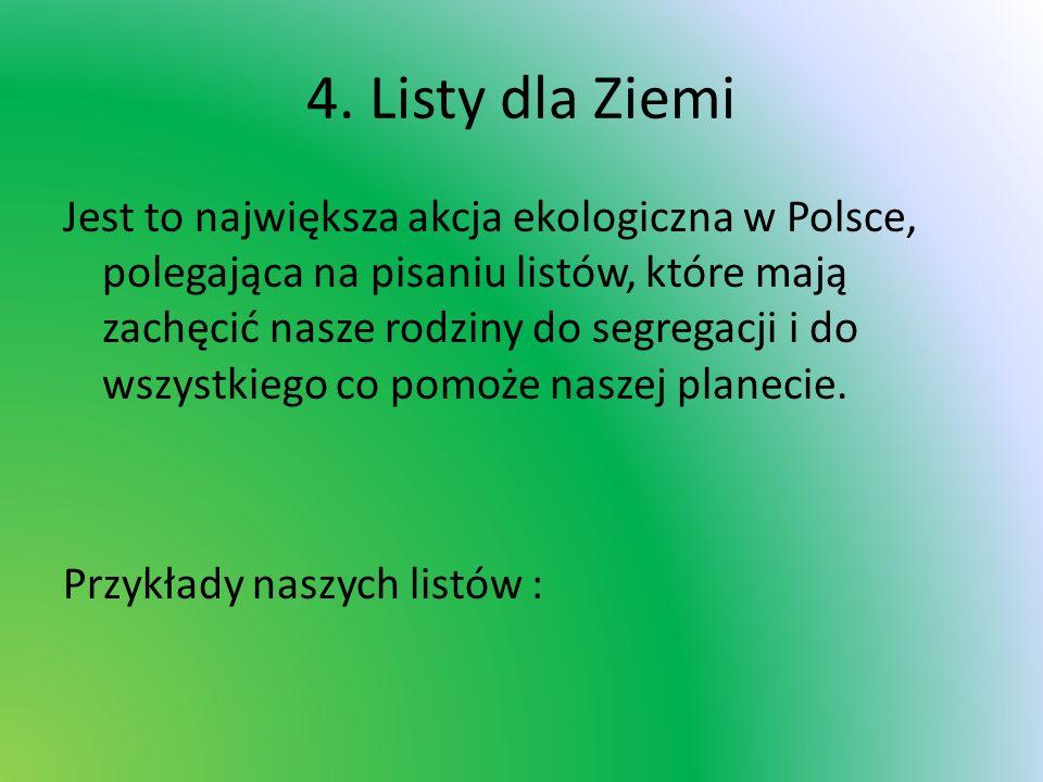 4. Listy dla Ziemi Jest to największa akcja ekologiczna w Polsce, polegająca na pisaniu listów, które mają zachęcić nasze rodziny do segregacji i do w