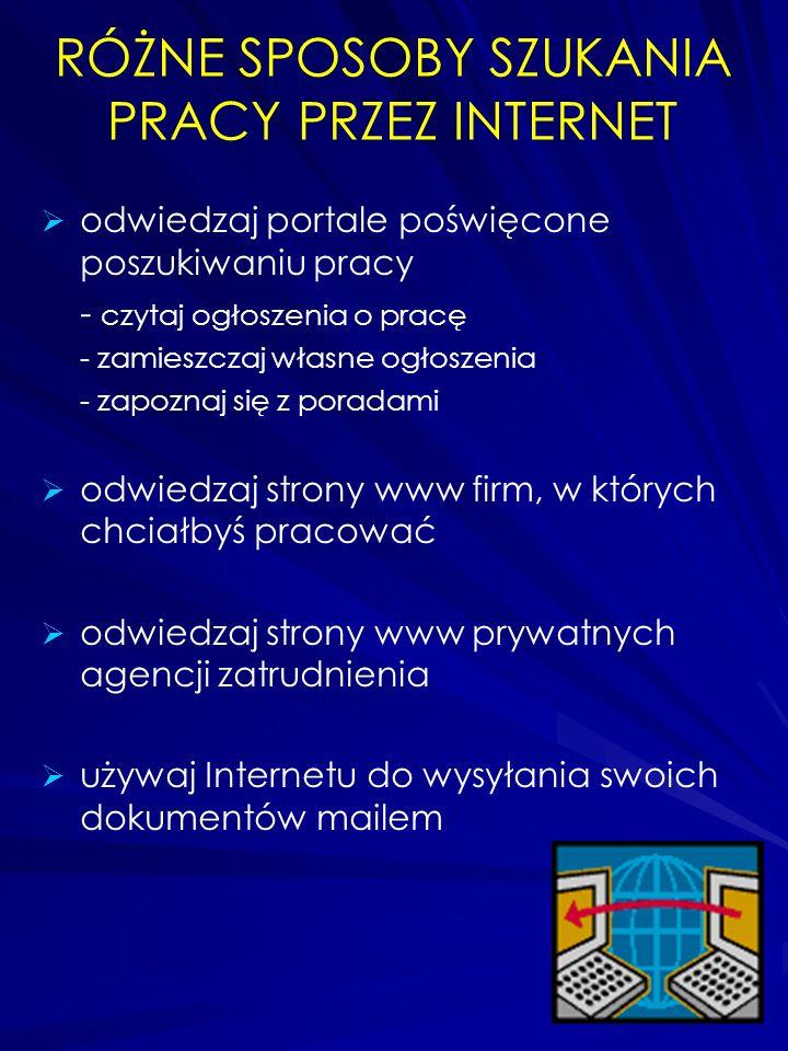 RÓŻNE SPOSOBY SZUKANIA PRACY PRZEZ INTERNET odwiedzaj portale poświęcone poszukiwaniu pracy - czytaj ogłoszenia o pracę - zamieszczaj własne ogłoszenia - zapoznaj się z poradami odwiedzaj strony www firm, w których chciałbyś pracować odwiedzaj strony www prywatnych agencji zatrudnienia używaj Internetu do wysyłania swoich dokumentów mailem