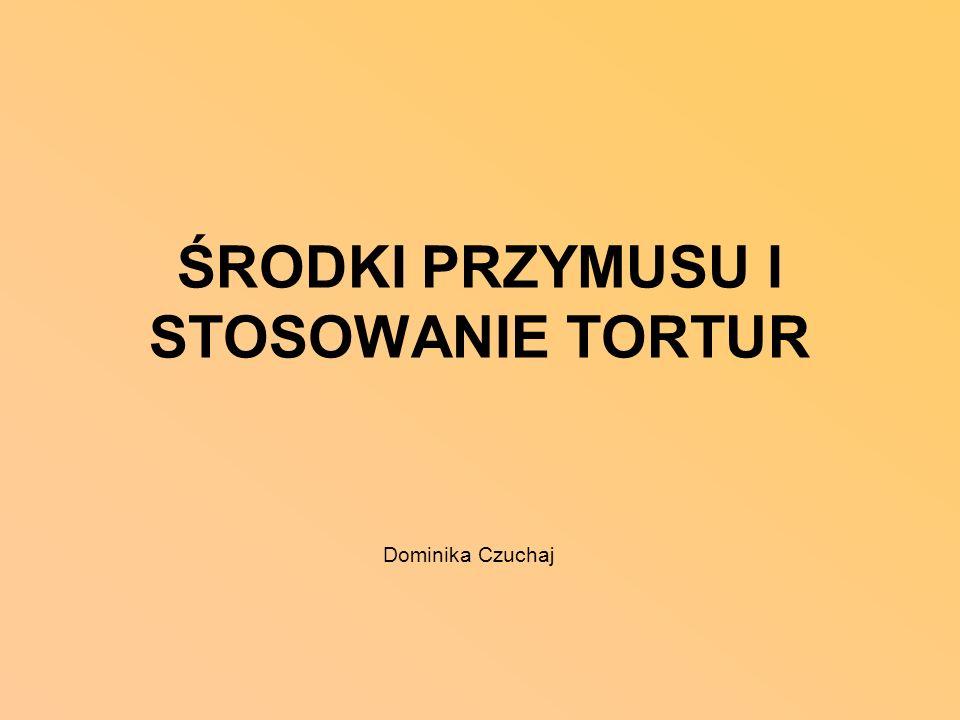 ŚRODKI PRZYMUSU I STOSOWANIE TORTUR Dominika Czuchaj