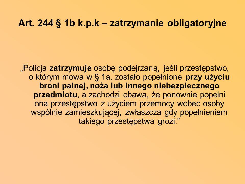 Art. 244 § 1b k.p.k – zatrzymanie obligatoryjne Policja zatrzymuje osobę podejrzaną, jeśli przestępstwo, o którym mowa w § 1a, zostało popełnione przy
