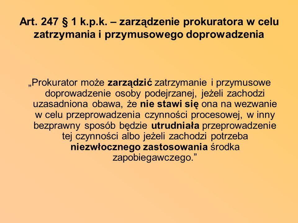 Art. 247 § 1 k.p.k. – zarządzenie prokuratora w celu zatrzymania i przymusowego doprowadzenia Prokurator może zarządzić zatrzymanie i przymusowe dopro