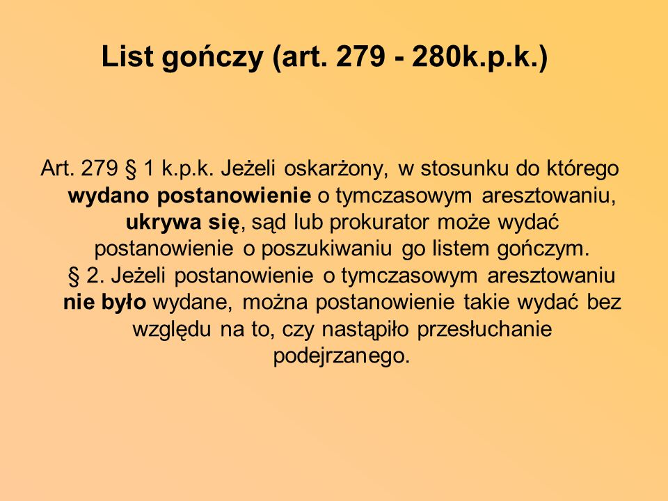 List gończy (art. 279 - 280k.p.k.) Art. 279 § 1 k.p.k. Jeżeli oskarżony, w stosunku do którego wydano postanowienie o tymczasowym aresztowaniu, ukrywa