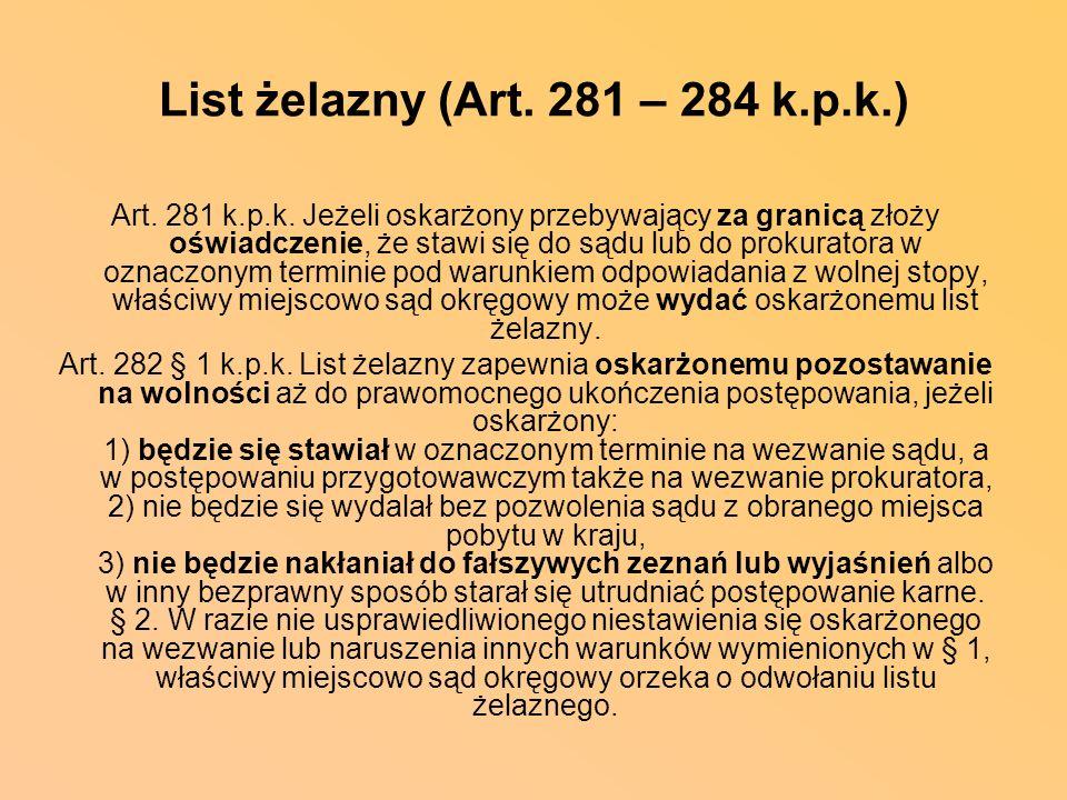List żelazny (Art. 281 – 284 k.p.k.) Art. 281 k.p.k. Jeżeli oskarżony przebywający za granicą złoży oświadczenie, że stawi się do sądu lub do prokurat
