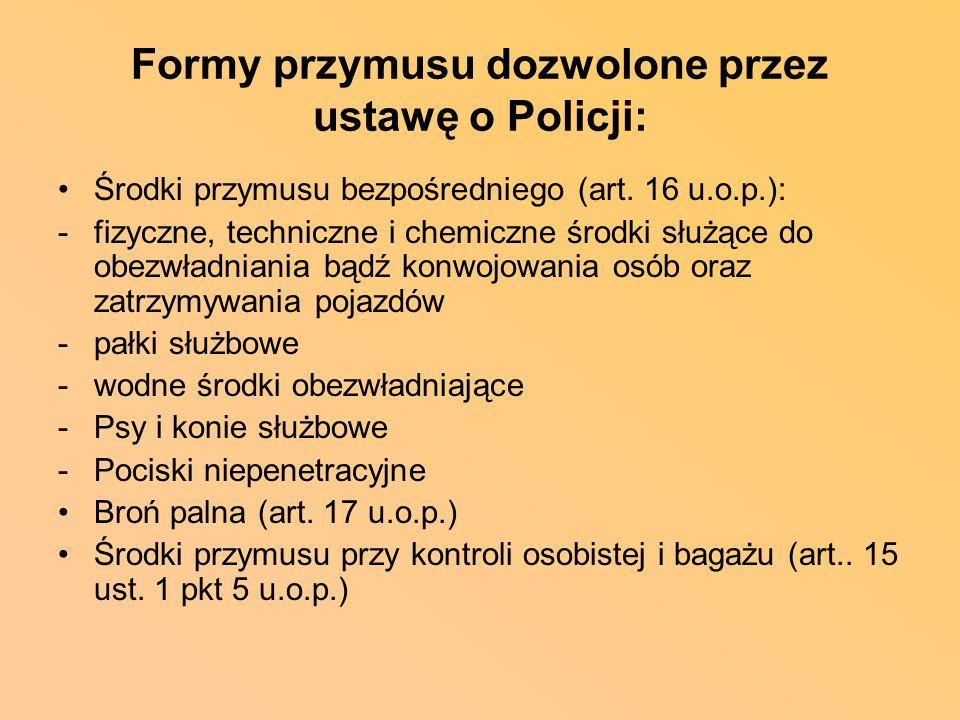 Formy przymusu dozwolone przez ustawę o Policji: Środki przymusu bezpośredniego (art. 16 u.o.p.): -fizyczne, techniczne i chemiczne środki służące do
