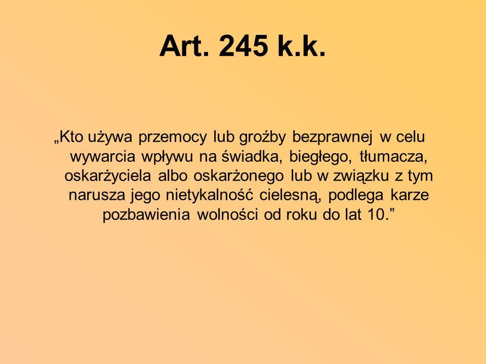 Art. 245 k.k. Kto używa przemocy lub groźby bezprawnej w celu wywarcia wpływu na świadka, biegłego, tłumacza, oskarżyciela albo oskarżonego lub w zwią