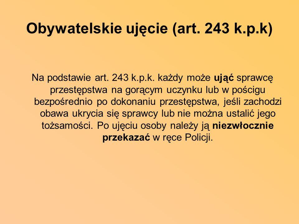 Obywatelskie ujęcie (art. 243 k.p.k) Na podstawie art. 243 k.p.k. każdy może ująć sprawcę przestępstwa na gorącym uczynku lub w pościgu bezpośrednio p
