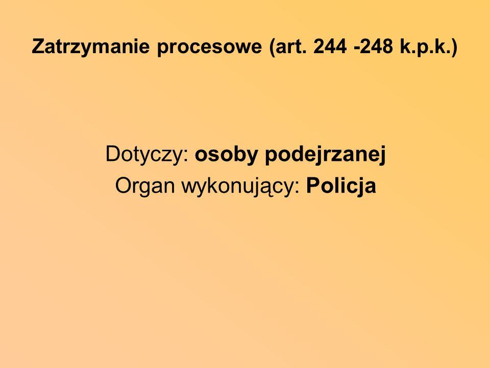 Zatrzymanie procesowe (art. 244 -248 k.p.k.) Dotyczy: osoby podejrzanej Organ wykonujący: Policja