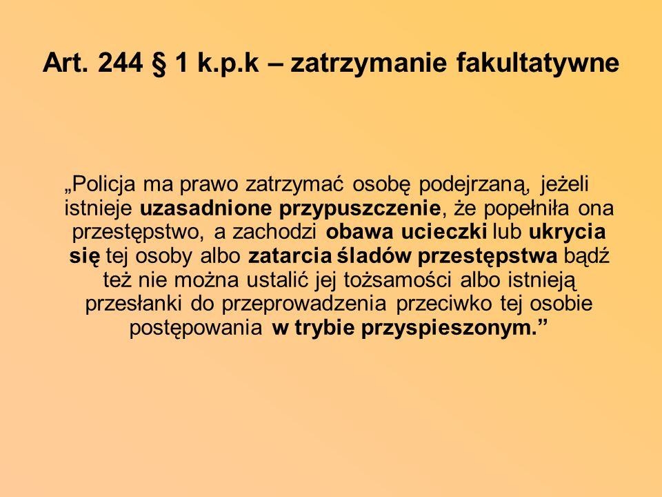 Art. 244 § 1 k.p.k – zatrzymanie fakultatywne Policja ma prawo zatrzymać osobę podejrzaną, jeżeli istnieje uzasadnione przypuszczenie, że popełniła on