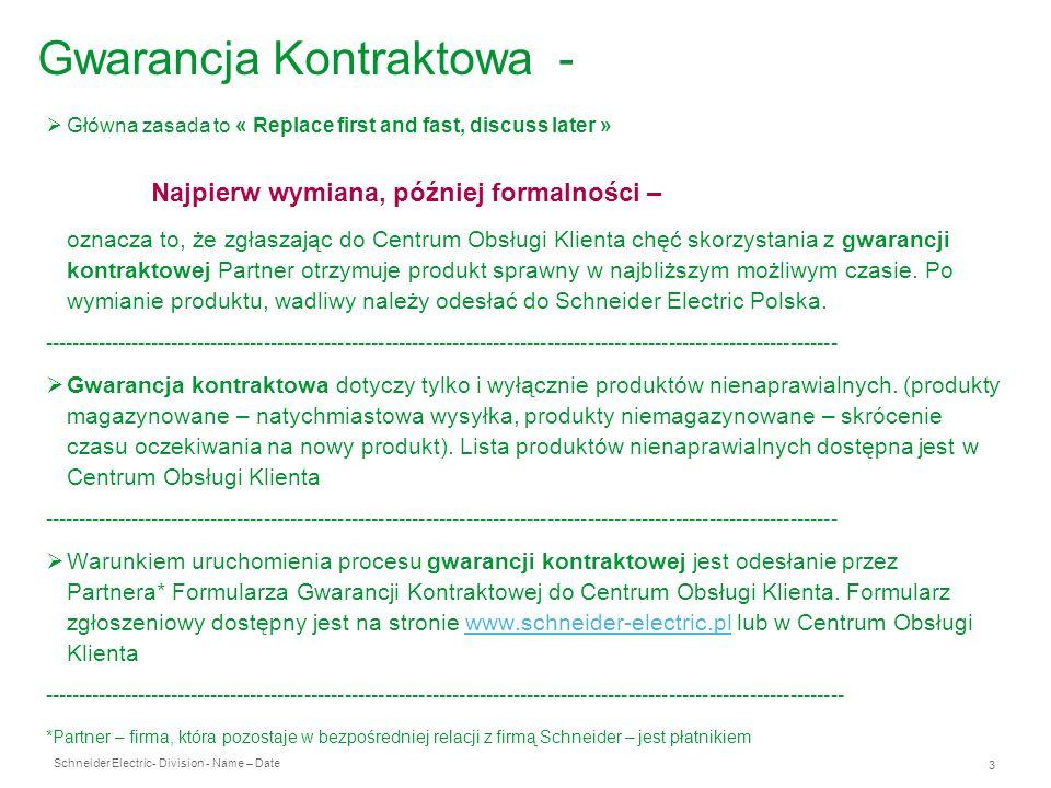 Schneider Electric 4 - Division - Name – Date Gwarancja kontraktowa Odesłanie wadliwego produktu powinno nastąpić w ciągu 14 dni kalendarzowych od daty otrzymania nowego produktu przez Partnera na adres: Schneider Electric Polska Dział Reklamacji Ul.