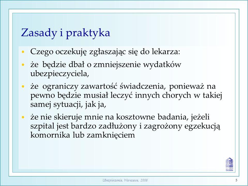 Ubezpieczenia, Warszawa, 20086 Zasady i praktyka Czego oczekuję zgłaszając się do lekarza: że będzie dbał o zmniejszenie wydatków ubezpieczyciela, że ograniczy zawartość świadczenia, ponieważ na pewno będzie musiał leczyć innych chorych w takiej samej sytuacji, jak ja, że nie skieruje mnie na kosztowne badania, jeżeli szpital jest bardzo zadłużony i zagrożony egzekucją komornika, że zapewni wszystko, co jest w tym miejscu dostępne i poinformuje o potrzebie świadczeń dostępnych w innych miejscach.