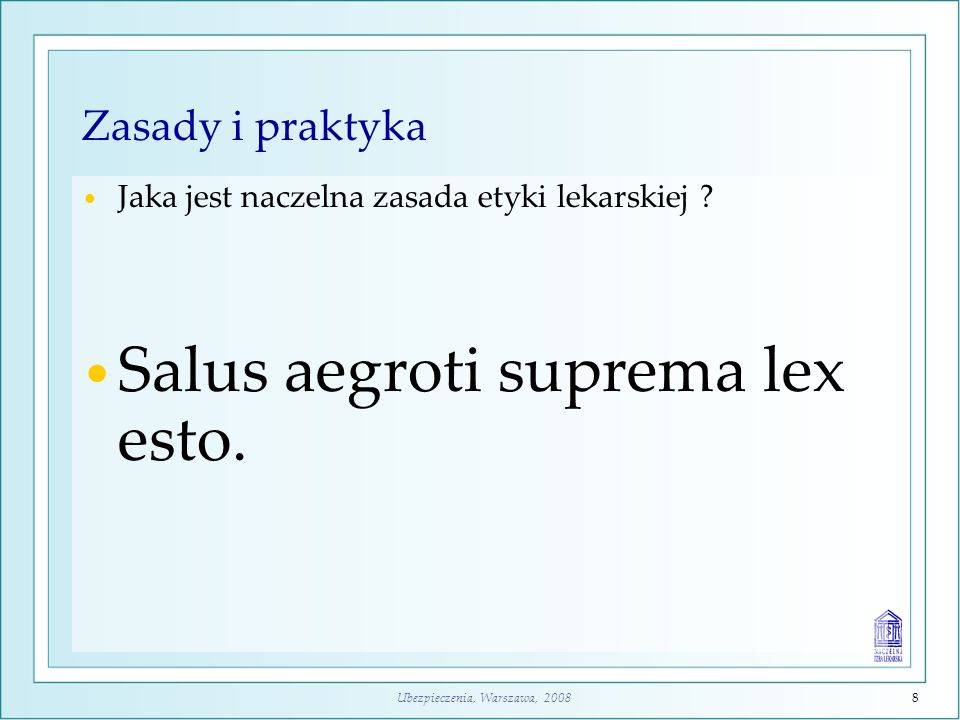 Ubezpieczenia, Warszawa, 20088 Zasady i praktyka Jaka jest naczelna zasada etyki lekarskiej ? Salus aegroti suprema lex esto.
