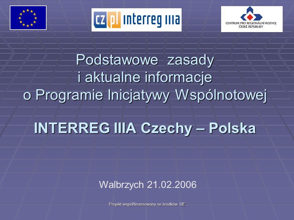 Projekt współfinansowany se środków UE Podstawowe zasady i aktualne informacje o Programie Inicjatywy Wspólnotowej INTERREG IIIA Czechy – Polska Walbrzych 21.02.2006