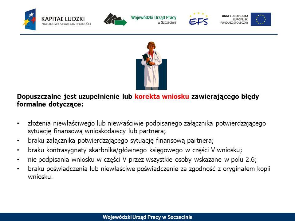 Wojewódzki Urząd Pracy w Szczecinie Dopuszczalne jest uzupełnienie lub korekta wniosku zawierającego błędy formalne dotyczące: złożenia niewłaściwego lub niewłaściwie podpisanego załącznika potwierdzającego sytuację finansową wnioskodawcy lub partnera; braku załącznika potwierdzającego sytuację finansową partnera; braku kontrasygnaty skarbnika/głównego księgowego w części V wniosku; nie podpisania wniosku w części V przez wszystkie osoby wskazane w polu 2.6; braku poświadczenia lub niewłaściwe poświadczenie za zgodność z oryginałem kopii wniosku.