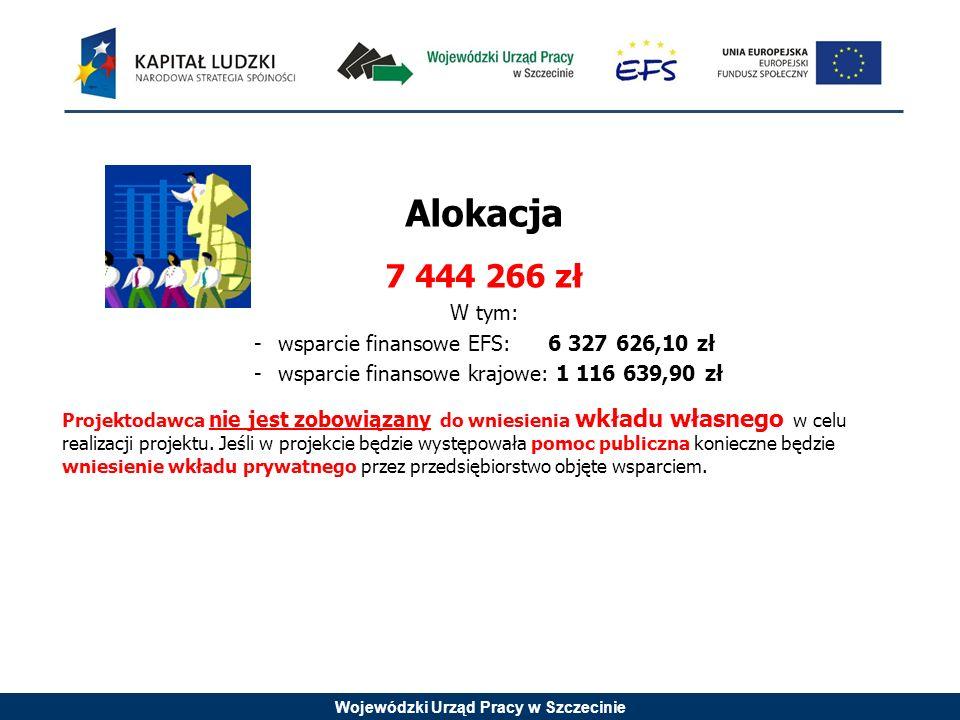 Wojewódzki Urząd Pracy w Szczecinie Alokacja 7 444 266 zł W tym: -wsparcie finansowe EFS: 6 327 626,10 zł -wsparcie finansowe krajowe: 1 116 639,90 zł Projektodawca nie jest zobowiązany do wniesienia wkładu własnego w celu realizacji projektu.