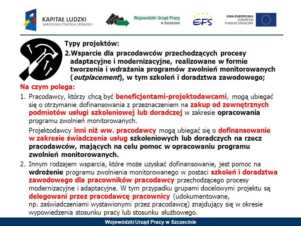 Wojewódzki Urząd Pracy w Szczecinie Typy projektów: 2.Wsparcie dla pracodawców przechodzących procesy adaptacyjne i modernizacyjne, realizowane w formie tworzenia i wdrażania programów zwolnień monitorowanych (outplacement), w tym szkoleń i doradztwa zawodowego; Na czym polega: 1.Pracodawcy, którzy chcą być beneficjentami-projektodawcami, mogą ubiegać się o otrzymanie dofinansowania z przeznaczeniem na zakup od zewnętrznych podmiotów usługi szkoleniowej lub doradczej w zakresie opracowania programu zwolnień monitorowanych.