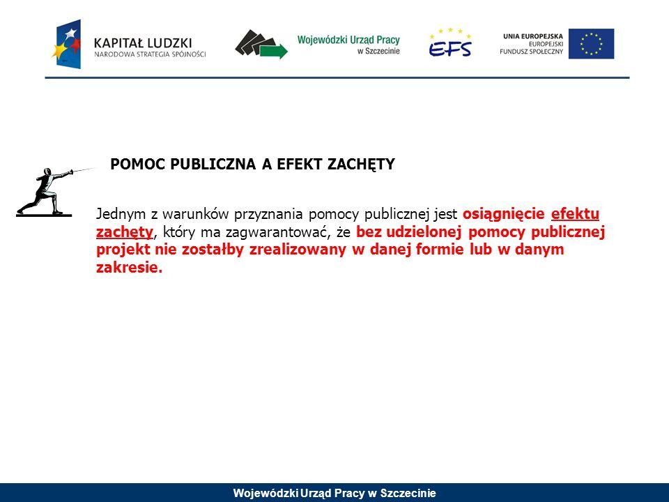 Wojewódzki Urząd Pracy w Szczecinie POMOC PUBLICZNA A EFEKT ZACHĘTY Jednym z warunków przyznania pomocy publicznej jest osiągnięcie efektu zachęty, który ma zagwarantować, że bez udzielonej pomocy publicznej projekt nie zostałby zrealizowany w danej formie lub w danym zakresie.